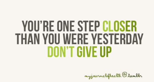 Not Giving Up Hope: You're one step closer than you were yesterday