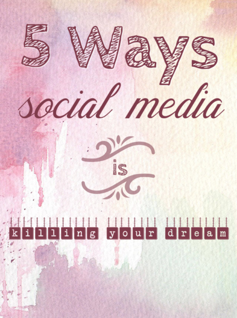 5 Ways Social Media is Killing Your Dream