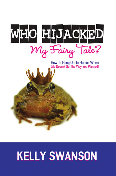 Who Hijacked My Fairy Tale? Hanging Onto Humor When Life Doesn't Go The Way You Planned by Kelly Swanson