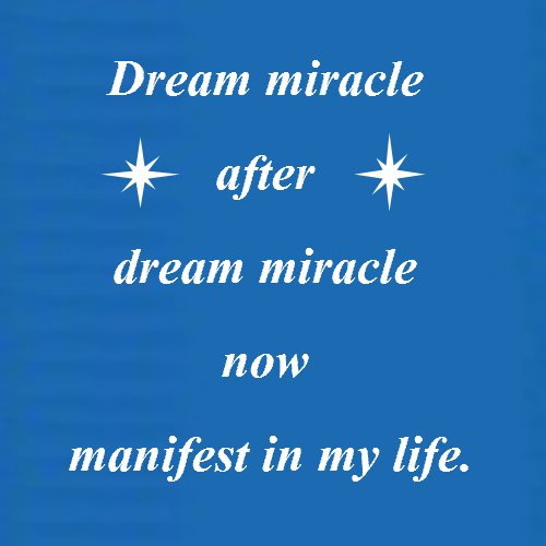 Affirmations for Success: Dream miracle after dream miracle now manifest in my life.