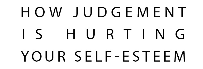 How Judgement is Hurting Your Self-Esteem