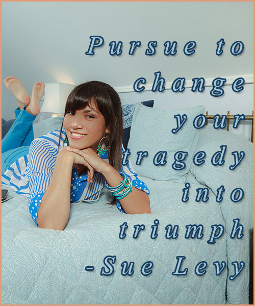 Pursue to change your tragedy into triumph.