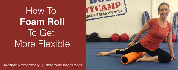 How to Foam Roll to Get More Flexible by Heather Montgomery