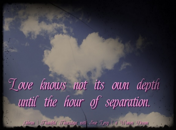 Let Grief Be Your Calling to Become More Grateful - Love knows not its own depth until the hour of separation inspirational picture quote