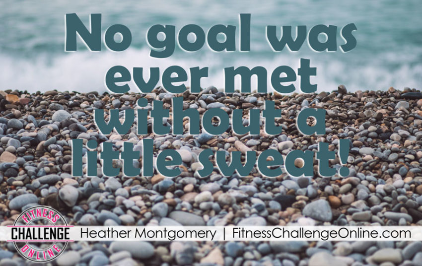 Heather Montgomery - No goal was ever met without a little sweat!