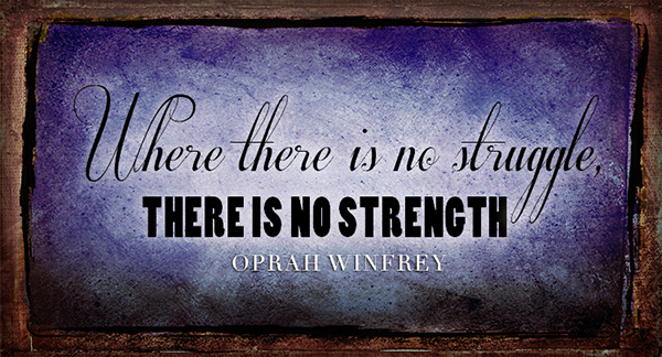 """""""Where there is no struggle, there is no strength."""" Oprah Winfrey"""