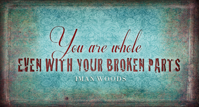 "Why Broken People are Actually Whole: ""You are whole even with your broken parts."" Iman Woods inspirational image quotes"